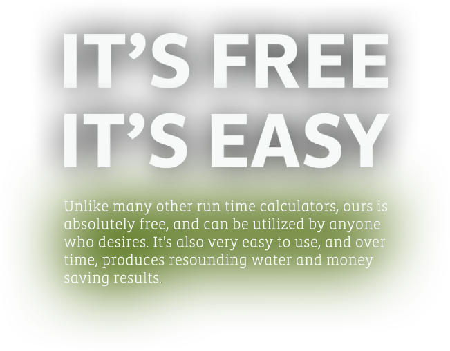 It's Free, It's Easy - Unlike many other run time calculators, ours is absolutely free, and can be utilized by anyone who desires. It's also very easy to use, and over time, produces resounding water and money savings results