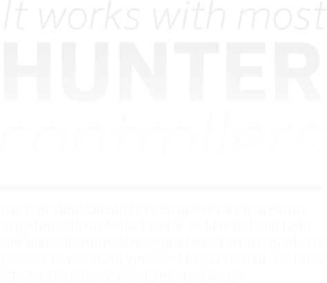 It works with most Hunter Controllers - The Run Time Calculator can generate an accurate irrigation schedule for Hunter residential and light commercial controllers regardless of which products you use to water. All you need to get started is a little bit of information about your landscape.